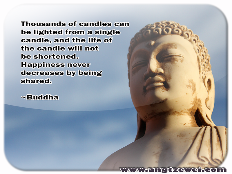 Thousands of candles can be lighted from a single candle, and the life of the candle will not be shortened. Happiness never decreases by being shared. ~Buddha